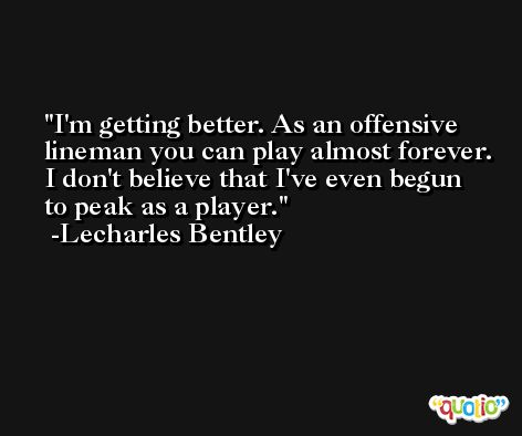 I'm getting better. As an offensive lineman you can play almost forever. I don't believe that I've even begun to peak as a player. -Lecharles Bentley