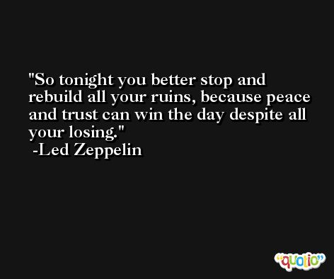 So tonight you better stop and rebuild all your ruins, because peace and trust can win the day despite all your losing. -Led Zeppelin