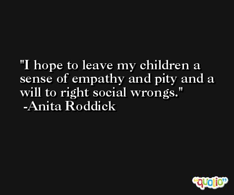 I hope to leave my children a sense of empathy and pity and a will to right social wrongs. -Anita Roddick