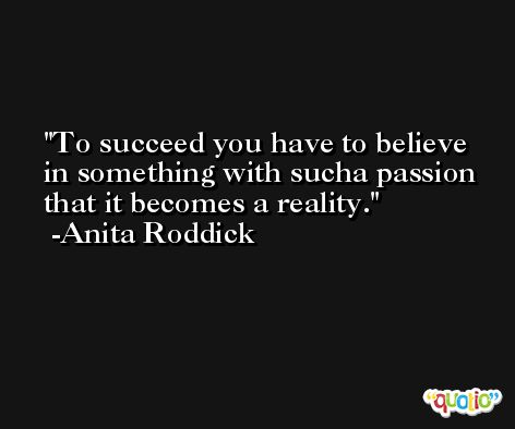 To succeed you have to believe in something with sucha passion that it becomes a reality. -Anita Roddick