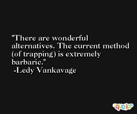 There are wonderful alternatives. The current method (of trapping) is extremely barbaric. -Ledy Vankavage