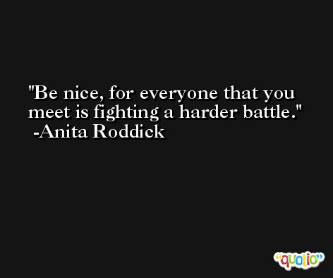 Be nice, for everyone that you meet is fighting a harder battle. -Anita Roddick