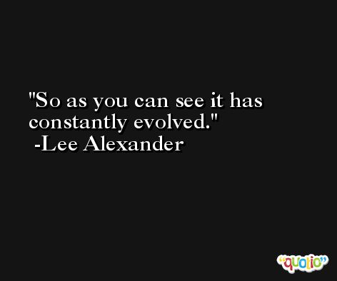 So as you can see it has constantly evolved. -Lee Alexander