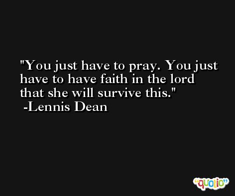 You just have to pray. You just have to have faith in the lord that she will survive this. -Lennis Dean