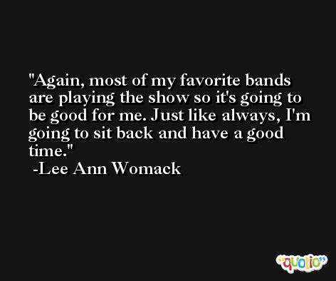 Again, most of my favorite bands are playing the show so it's going to be good for me. Just like always, I'm going to sit back and have a good time. -Lee Ann Womack