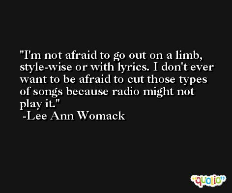 I'm not afraid to go out on a limb, style-wise or with lyrics. I don't ever want to be afraid to cut those types of songs because radio might not play it. -Lee Ann Womack