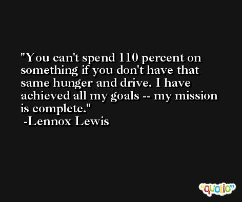 You can't spend 110 percent on something if you don't have that same hunger and drive. I have achieved all my goals -- my mission is complete. -Lennox Lewis