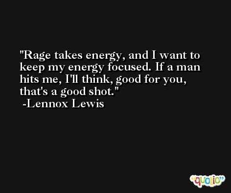 Rage takes energy, and I want to keep my energy focused. If a man hits me, I'll think, good for you, that's a good shot. -Lennox Lewis
