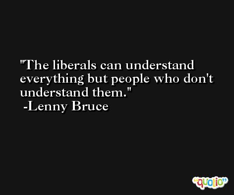 The liberals can understand everything but people who don't understand them. -Lenny Bruce