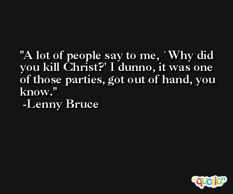 A lot of people say to me, `Why did you kill Christ?' I dunno, it was one of those parties, got out of hand, you know. -Lenny Bruce
