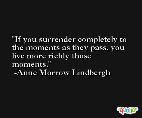 If you surrender completely to the moments as they pass, you live more richly those moments. -Anne Morrow Lindbergh