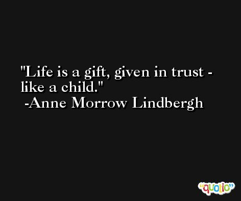Life is a gift, given in trust - like a child. -Anne Morrow Lindbergh