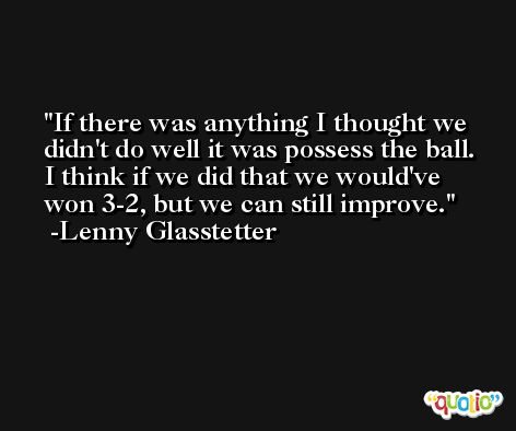 If there was anything I thought we didn't do well it was possess the ball. I think if we did that we would've won 3-2, but we can still improve. -Lenny Glasstetter