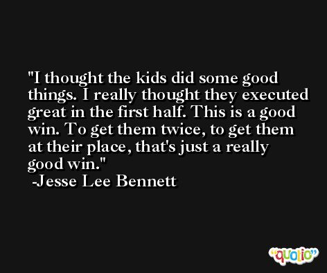 I thought the kids did some good things. I really thought they executed great in the first half. This is a good win. To get them twice, to get them at their place, that's just a really good win. -Jesse Lee Bennett