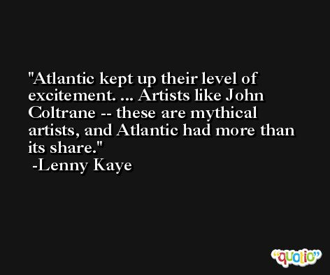 Atlantic kept up their level of excitement. ... Artists like John Coltrane -- these are mythical artists, and Atlantic had more than its share. -Lenny Kaye