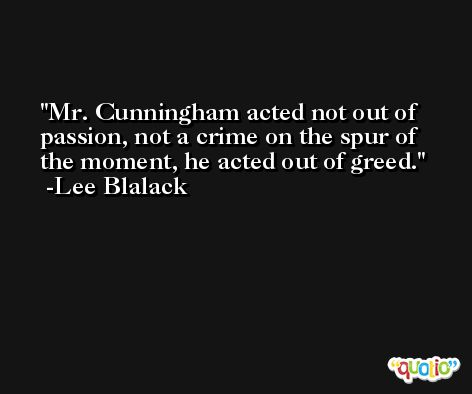Mr. Cunningham acted not out of passion, not a crime on the spur of the moment, he acted out of greed. -Lee Blalack