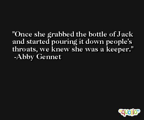 Once she grabbed the bottle of Jack and started pouring it down people's throats, we knew she was a keeper. -Abby Gennet
