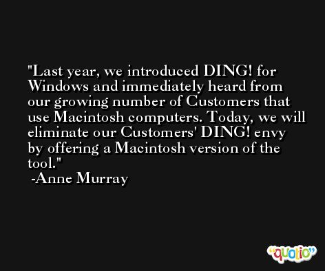 Last year, we introduced DING! for Windows and immediately heard from our growing number of Customers that use Macintosh computers. Today, we will eliminate our Customers' DING! envy by offering a Macintosh version of the tool. -Anne Murray