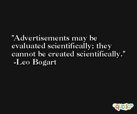 Advertisements may be evaluated scientifically; they cannot be created scientifically. -Leo Bogart