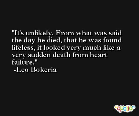 It's unlikely. From what was said the day he died, that he was found lifeless, it looked very much like a very sudden death from heart failure. -Leo Bokeria