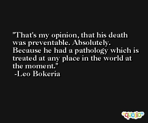 That's my opinion, that his death was preventable. Absolutely. Because he had a pathology which is treated at any place in the world at the moment. -Leo Bokeria