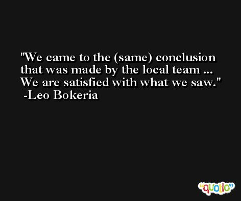 We came to the (same) conclusion that was made by the local team ... We are satisfied with what we saw. -Leo Bokeria