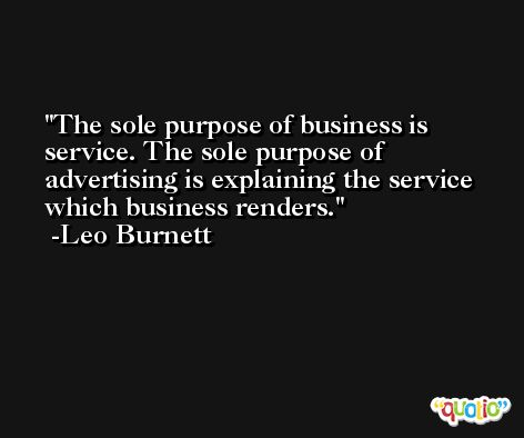 The sole purpose of business is service. The sole purpose of advertising is explaining the service which business renders. -Leo Burnett