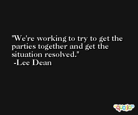We're working to try to get the parties together and get the situation resolved. -Lee Dean