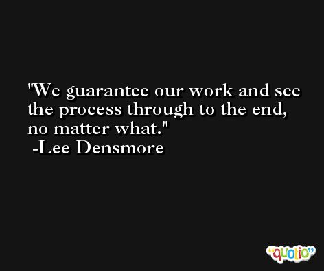 We guarantee our work and see the process through to the end, no matter what. -Lee Densmore