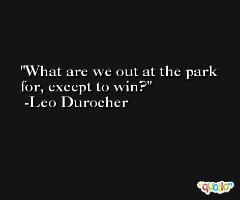 What are we out at the park for, except to win? -Leo Durocher