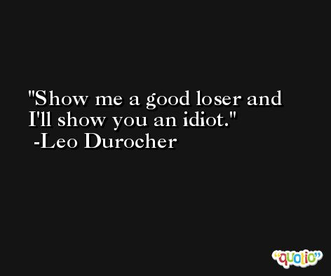 Show me a good loser and I'll show you an idiot. -Leo Durocher