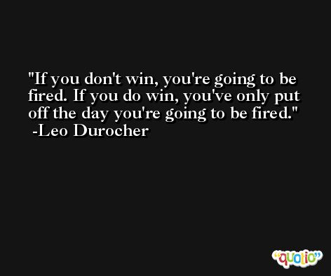 If you don't win, you're going to be fired. If you do win, you've only put off the day you're going to be fired. -Leo Durocher