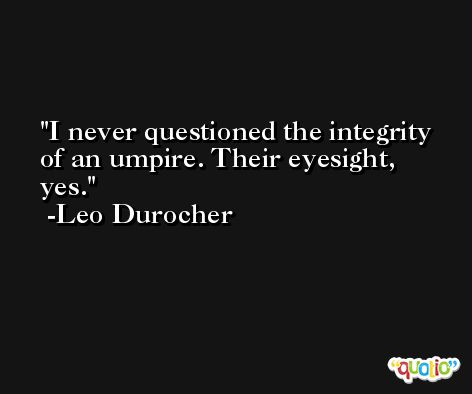 I never questioned the integrity of an umpire. Their eyesight, yes. -Leo Durocher