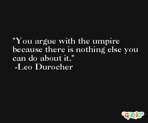 You argue with the umpire because there is nothing else you can do about it. -Leo Durocher