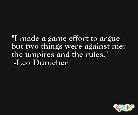 I made a game effort to argue but two things were against me: the umpires and the rules. -Leo Durocher