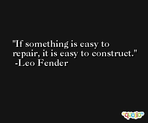 If something is easy to repair, it is easy to construct. -Leo Fender