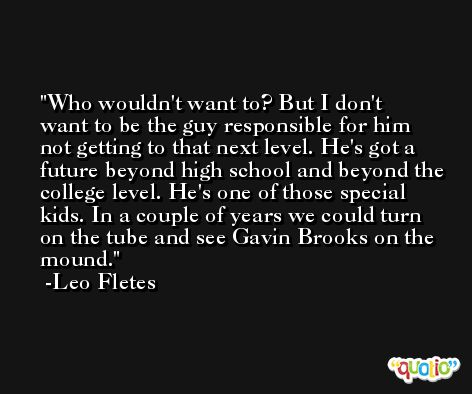 Who wouldn't want to? But I don't want to be the guy responsible for him not getting to that next level. He's got a future beyond high school and beyond the college level. He's one of those special kids. In a couple of years we could turn on the tube and see Gavin Brooks on the mound. -Leo Fletes