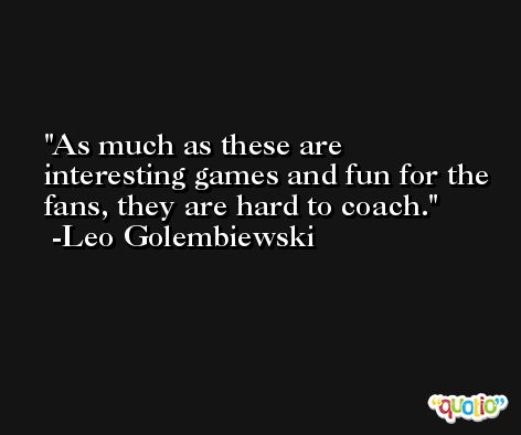As much as these are interesting games and fun for the fans, they are hard to coach. -Leo Golembiewski