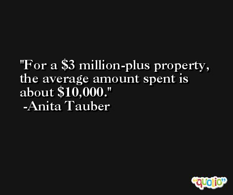 For a $3 million-plus property, the average amount spent is about $10,000. -Anita Tauber