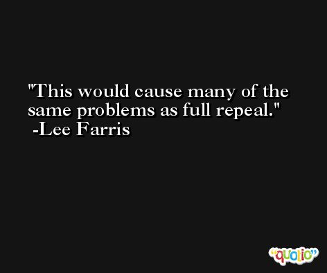 This would cause many of the same problems as full repeal. -Lee Farris