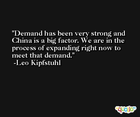 Demand has been very strong and China is a big factor. We are in the process of expanding right now to meet that demand. -Leo Kipfstuhl