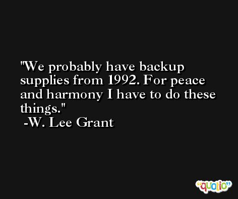 We probably have backup supplies from 1992. For peace and harmony I have to do these things. -W. Lee Grant