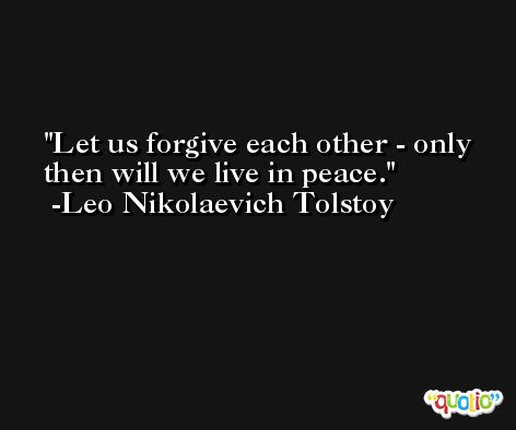 Let us forgive each other - only then will we live in peace. -Leo Nikolaevich Tolstoy