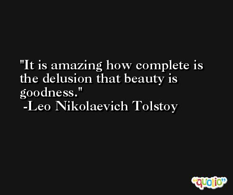It is amazing how complete is the delusion that beauty is goodness. -Leo Nikolaevich Tolstoy