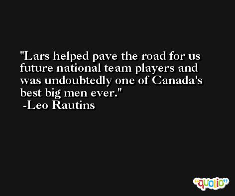 Lars helped pave the road for us future national team players and was undoubtedly one of Canada's best big men ever. -Leo Rautins