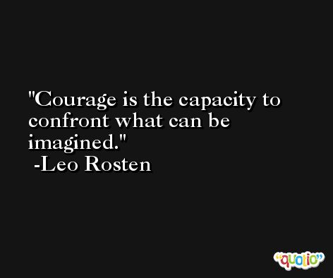 Courage is the capacity to confront what can be imagined. -Leo Rosten