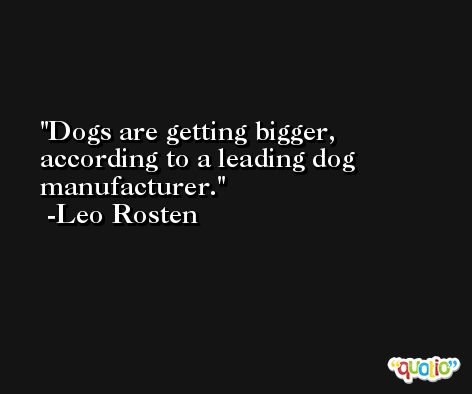 Dogs are getting bigger, according to a leading dog manufacturer. -Leo Rosten
