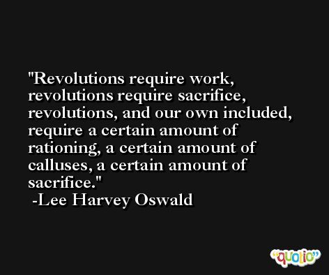 Revolutions require work, revolutions require sacrifice, revolutions, and our own included, require a certain amount of rationing, a certain amount of calluses, a certain amount of sacrifice. -Lee Harvey Oswald