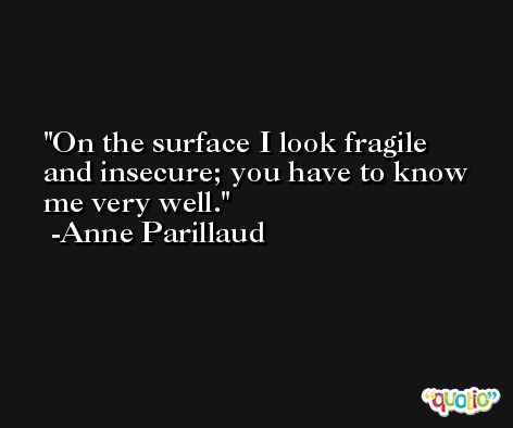 On the surface I look fragile and insecure; you have to know me very well. -Anne Parillaud