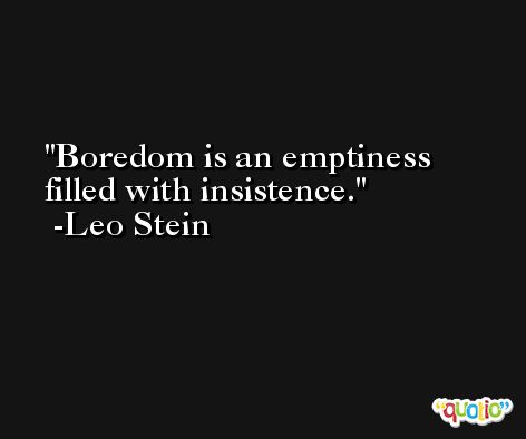 Boredom is an emptiness filled with insistence. -Leo Stein